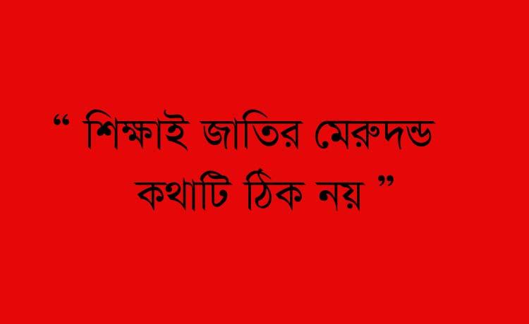 ' শিক্ষাই জাতির মেরুদন্ড, কথাটা ঠিক নয়'